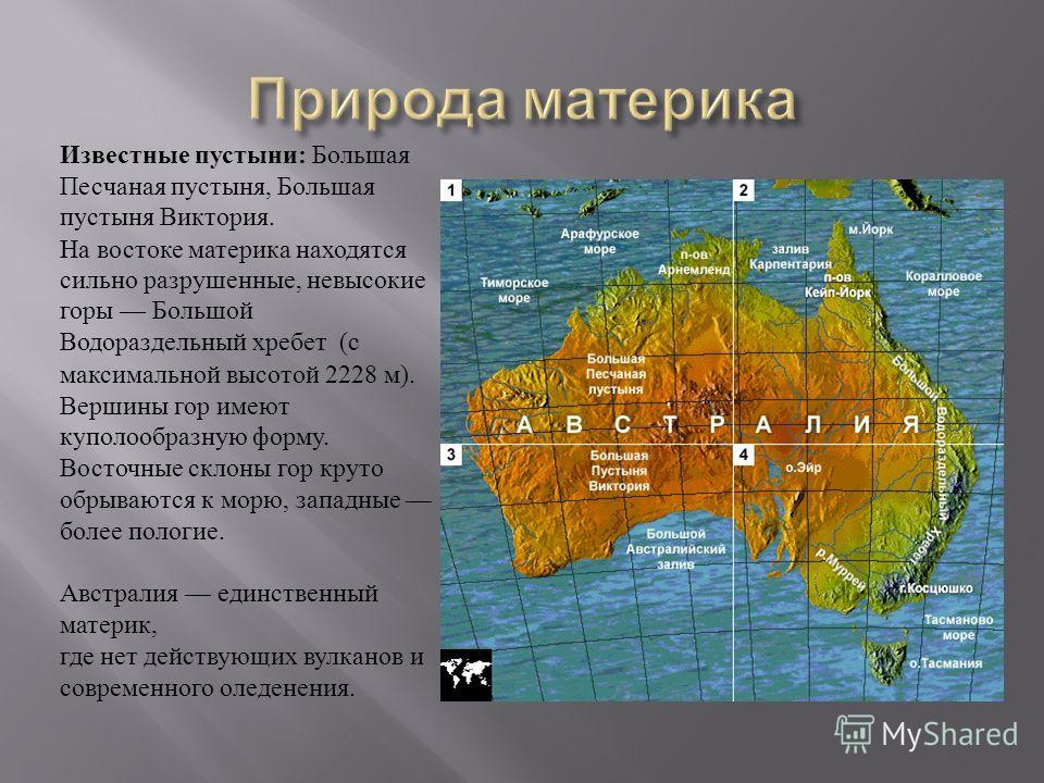 Известные пустыни : Большая Песчаная пустыня, Большая пустыня Виктория. На востоке материка находятся сильно разрушенные, невысокие горы Большой Водораздельный хребет ( с максимальной высотой 2228 м ). Вершины гор имеют куполообразную форму. Восточны