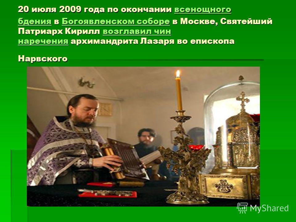 20 июля 2009 года по окончании всенощного бдения в Богоявленском соборе в Москве, Святейший Патриарх Кирилл возглавил чин наречения архимандрита Лазаря во епископа Нарвского всенощного бденияБогоявленском соборевозглавил чин наречениявсенощного бдени