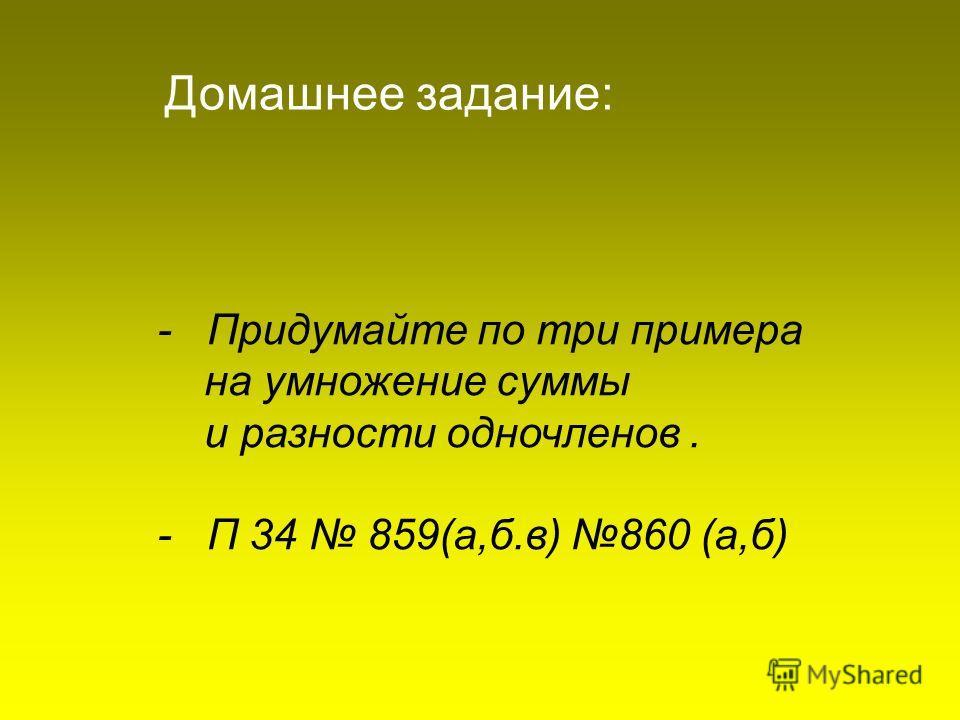 - Придумайте по три примера на умножение суммы и разности одночленов. - П 34 859(а,б.в) 860 (а,б) Домашнее задание: