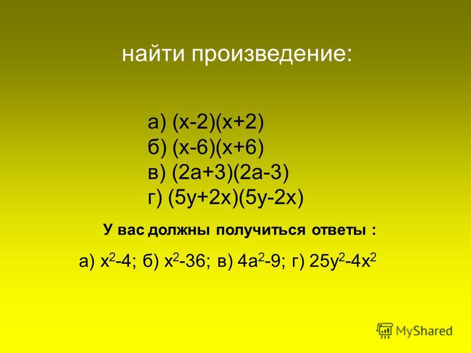 а) (х-2)(х+2) б) (х-6)(х+6) в) (2а+3)(2а-3) г) (5у+2х)(5у-2х) найти произведение: а) х 2 -4; б) х 2 -36; в) 4а 2 -9; г) 25у 2 -4х 2 У вас должны получиться ответы :