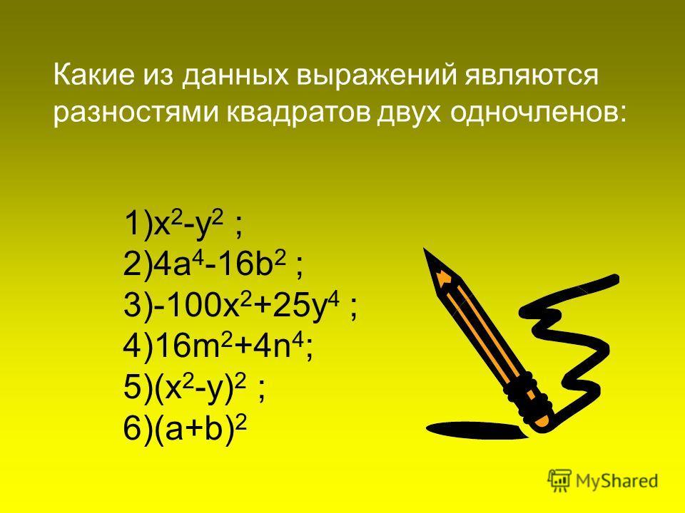 1)x 2 -у 2 ; 2)4а 4 -16b 2 ; 3)-100x 2 +25y 4 ; 4)16m 2 +4n 4 ; 5)(x 2 -y) 2 ; 6)(a+b) 2 Какие из данных выражений являются разностями квадратов двух одночленов: