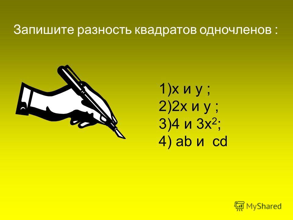 1)х и у ; 2)2х и у ; 3)4 и 3х 2 ; 4) ab и cd Запишите разность квадратов одночленов :
