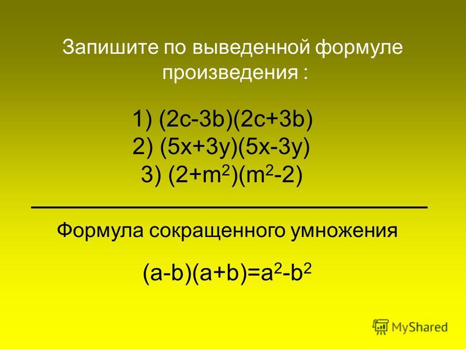 1) (2c-3b)(2c+3b) 2) (5x+3y)(5x-3y) 3) (2+m 2 )(m 2 -2) Запишите по выведенной формуле произведения : Формула сокращенного умножения (a-b)(a+b)=a 2 -b 2