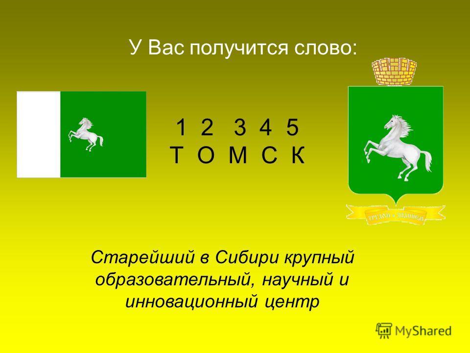 1 2 3 4 5 Т О М С К У Вас получится слово: Старейший в Сибири крупный образовательный, научный и инновационный центр