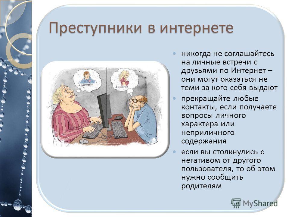 Преступники в интернете никогда не соглашайтесь на личные встречи с друзьями по Интернет – они могут оказаться не теми за кого себя выдают прекращайте любые контакты, если получаете вопросы личного характера или неприличного содержания если вы столкн