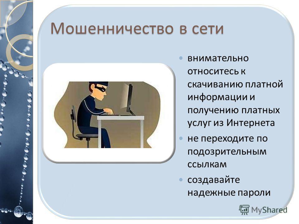 Мошенничество в сети внимательно относитесь к скачиванию платной информации и получению платных услуг из Интернета не переходите по подозрительным ссылкам создавайте надежные пароли