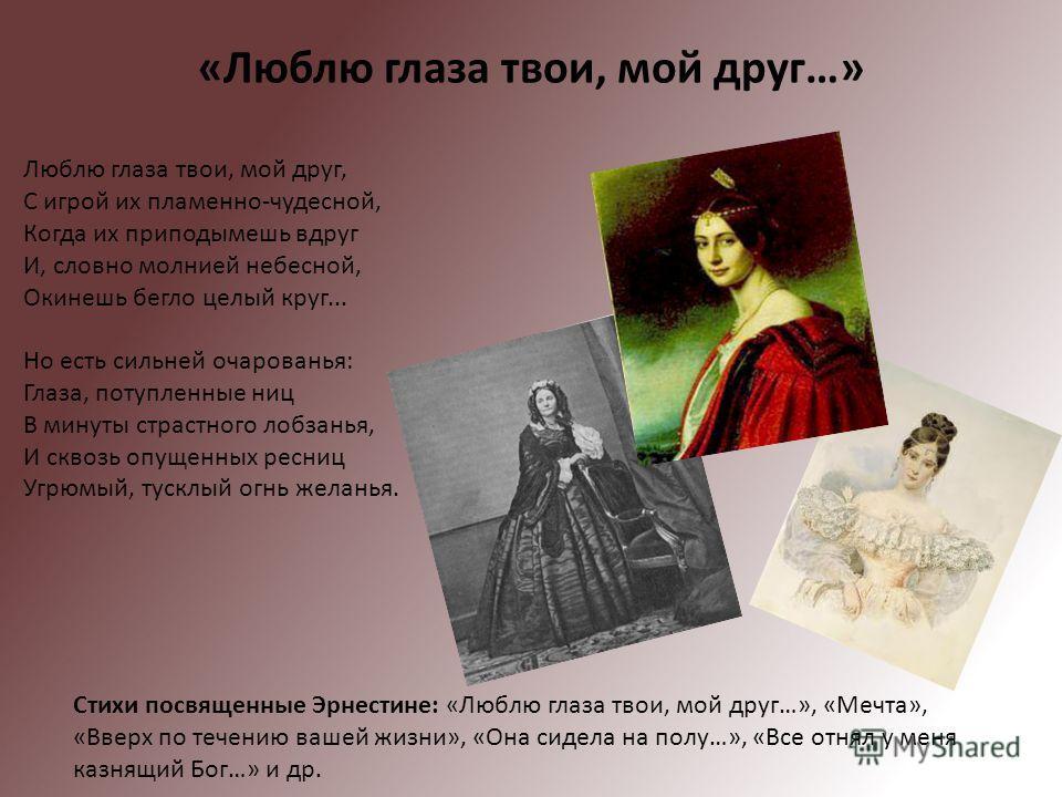 «Люблю глаза твои, мой друг…» Стихи посвященные Эрнестине: «Люблю глаза твои, мой друг…», «Мечта», «Вверх по течению вашей жизни», «Она сидела на полу…», «Все отнял у меня казнящий Бог…» и др. Люблю глаза твои, мой друг, С игрой их пламенно-чудесной,