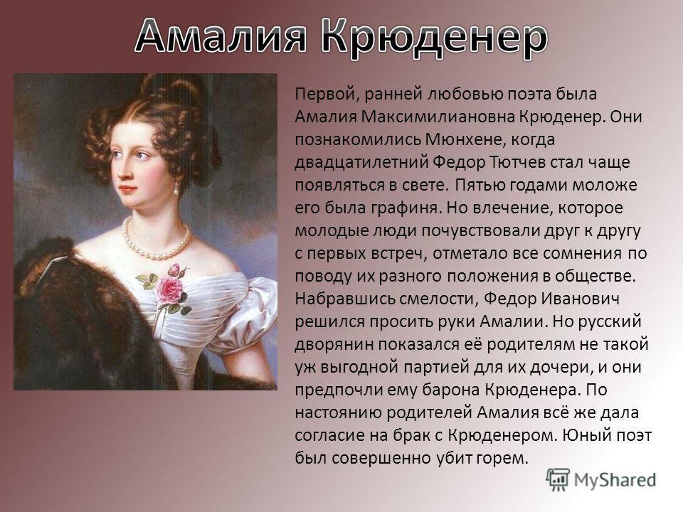 Первой, ранней любовью поэта была Амалия Максимилиановна Крюденер. Они познакомились Мюнхене, когда двадцатилетний Федор Тютчев стал чаще появляться в свете. Пятью годами моложе его была графиня. Но влечение, которое молодые люди почувствовали друг к