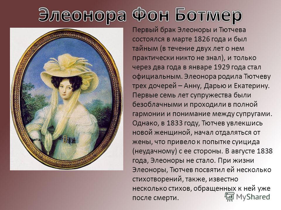 Первый брак Элеоноры и Тютчева состоялся в марте 1826 года и был тайным (в течение двух лет о нем практически никто не знал), и только через два года в январе 1929 года стал официальным. Элеонора родила Тютчеву трех дочерей – Анну, Дарью и Екатерину.
