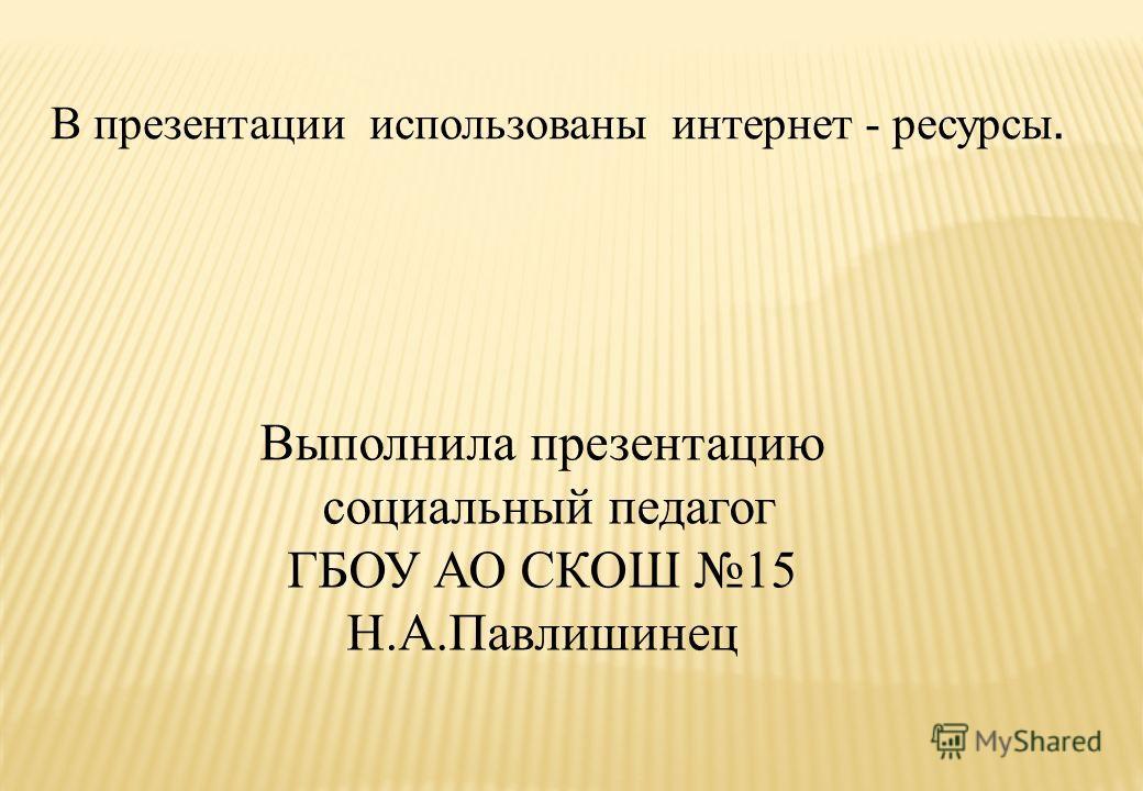 В презентации использованы интернет - ресурсы. Выполнила презентацию социальный педагог ГБОУ АО СКОШ 15 Н.А.Павлишинец