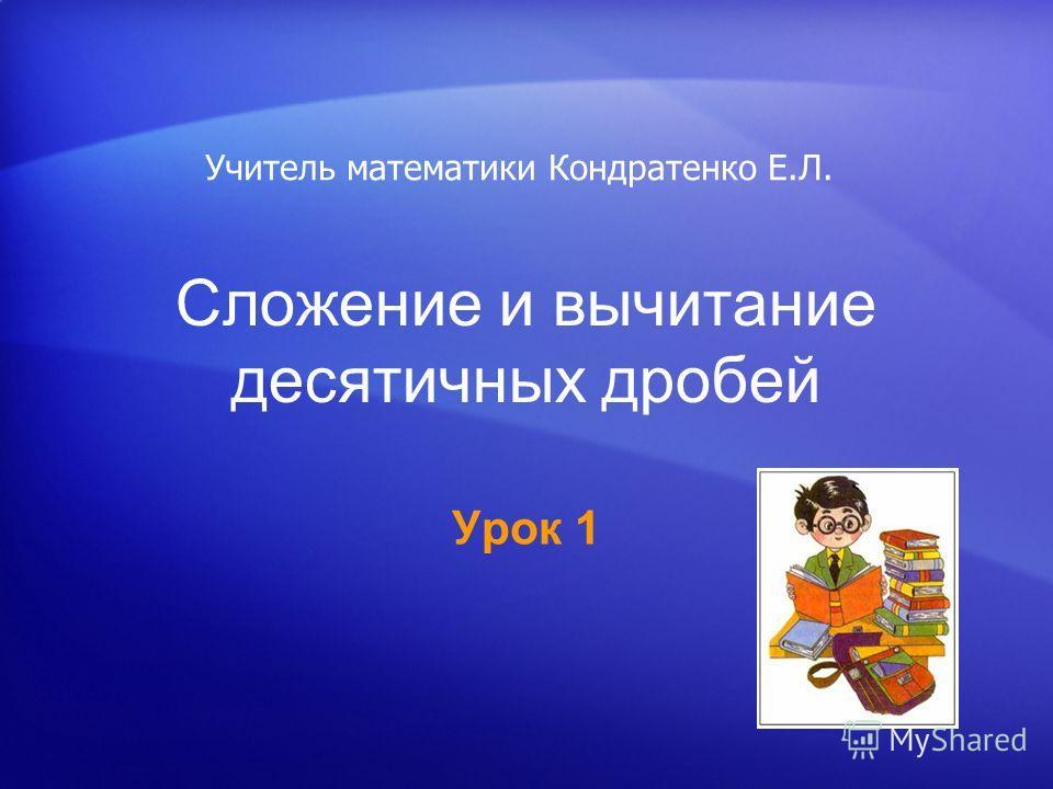 Сложение и вычитание десятичных дробей Урок 1 Учитель математики Кондратенко Е.Л.
