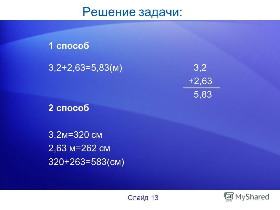 Решение задачи: 1 способ 3,2+2,63=5,83(м) 3,2 +2,63 5,83 2 способ 3,2м=320 см 2,63 м=262 см 320+263=583(см) Слайд 13
