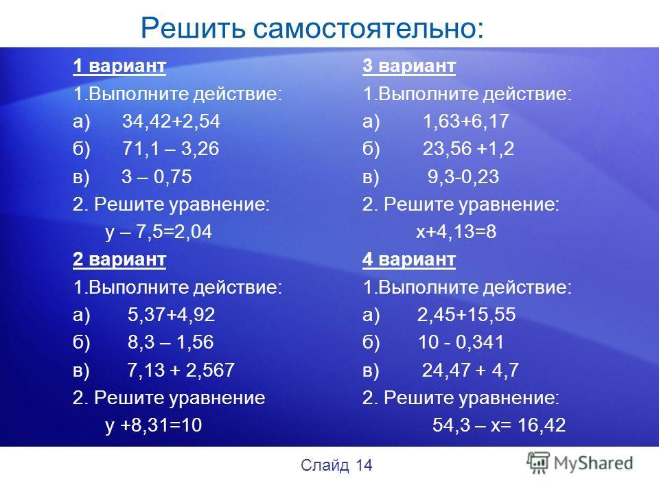 Решить самостоятельно: 1 вариант 1.Выполните действие: а) 34,42+2,54 б) 71,1 – 3,26 в) 3 – 0,75 2. Решите уравнение: у – 7,5=2,04 2 вариант 1.Выполните действие: а) 5,37+4,92 б) 8,3 – 1,56 в) 7,13 + 2,567 2. Решите уравнение у +8,31=10 3 вариант 1.Вы