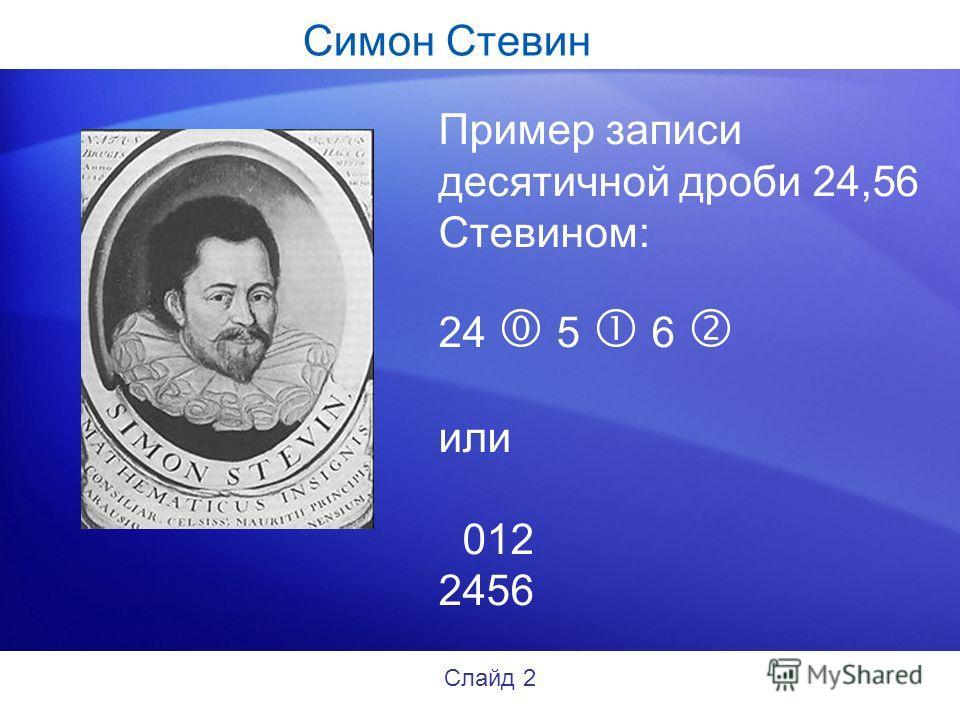 Симон Стевин Пример записи десятичной дроби 24,56 Стевином: 24 5 6 или 012 2456 Слайд 2