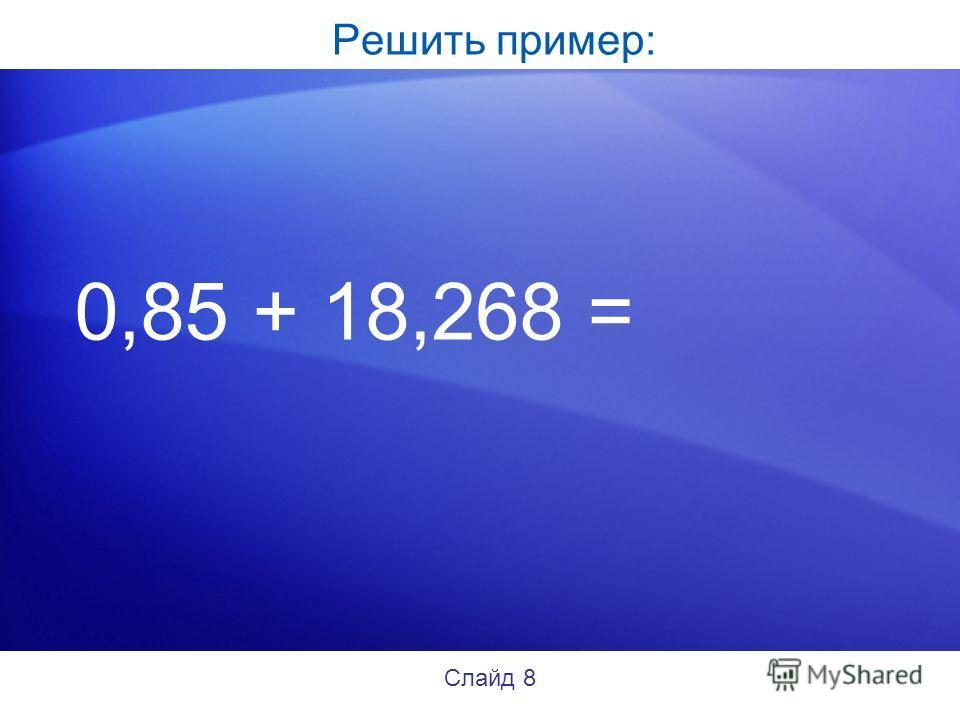 Решить пример: 0,85 + 18,268 = Слайд 8