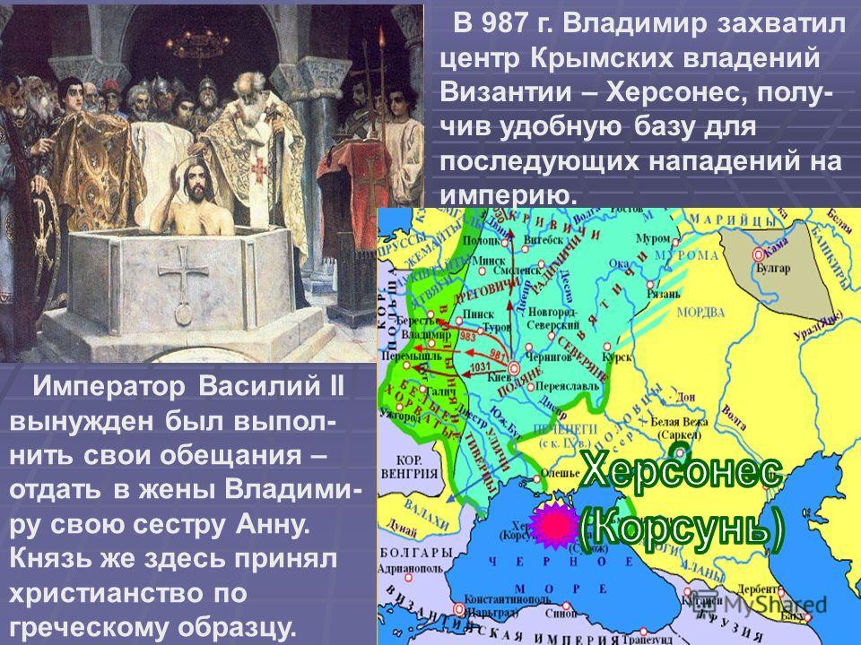 В 987 г. Владимир захватил центр Крымских владений Византии – Херсонес, полу- чив удобную базу для последующих нападений на империю. Император Василий II вынужден был выпол- нить свои обещания – отдать в жены Владими- ру свою сестру Анну. Князь же зд