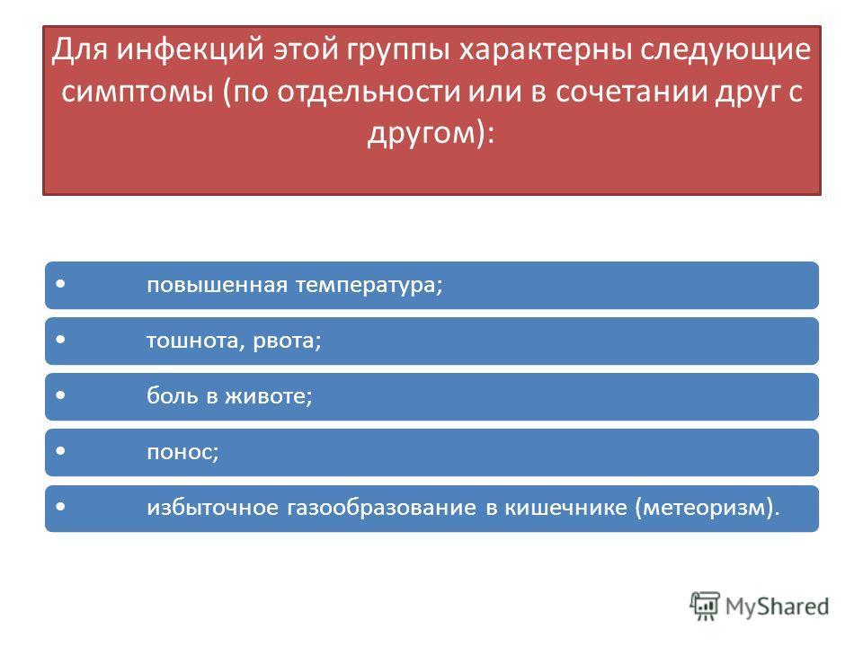 Для инфекций этой группы характерны следующие симптомы (по отдельности или в сочетании друг с другом): повышенная температура;тошнота, рвота;боль в животе;понос;избыточное газообразование в кишечнике (метеоризм).