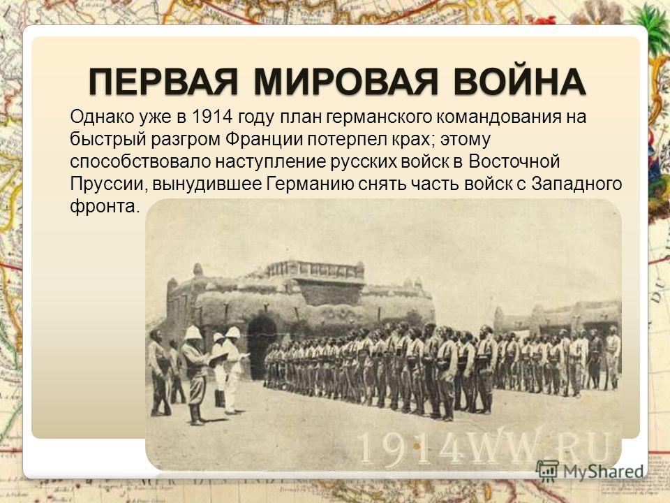 Однако уже в 1914 году план германского командования на быстрый разгром Франции потерпел крах; этому способствовало наступление русских войск в Восточной Пруссии, вынудившее Германию снять часть войск с Западного фронта. ПЕРВАЯ МИРОВАЯ ВОЙНА