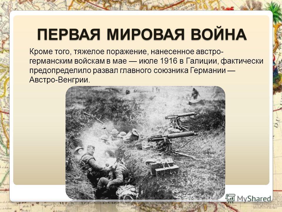 ПЕРВАЯ МИРОВАЯ ВОЙНА Кроме того, тяжелое поражение, нанесенное австро- германским войскам в мае июле 1916 в Галиции, фактически предопределило развал главного союзника Германии Австро-Венгрии.