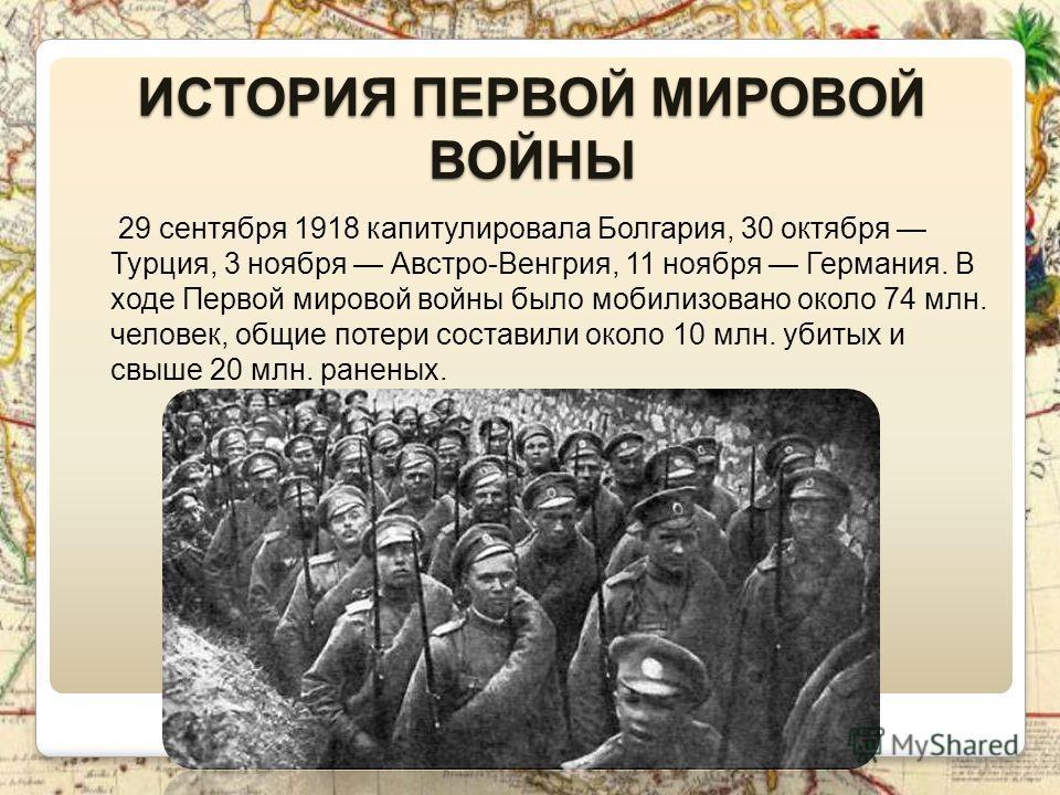 ИСТОРИЯ ПЕРВОЙ МИРОВОЙ ВОЙНЫ 29 сентября 1918 капитулировала Болгария, 30 октября Турция, 3 ноября Австро-Венгрия, 11 ноября Германия. В ходе Первой мировой войны было мобилизовано около 74 млн. человек, общие потери составили около 10 млн. убитых и
