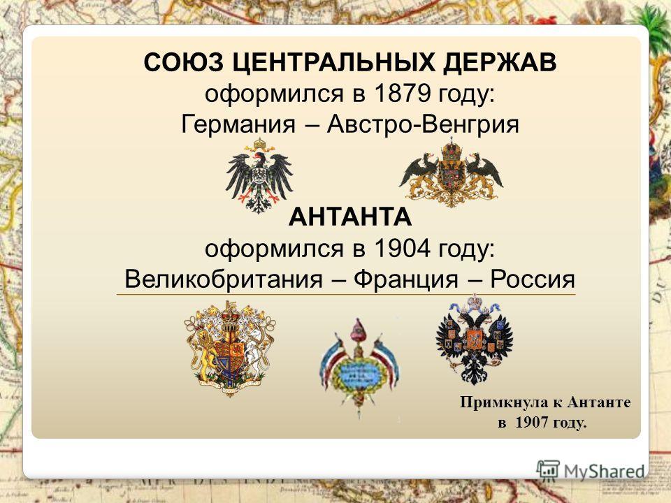 СОЮЗ ЦЕНТРАЛЬНЫХ ДЕРЖАВ оформился в 1879 году: Германия – Австро-Венгрия АНТАНТА оформился в 1904 году: Великобритания – Франция – Россия _________________________________________ Примкнула к Антанте в 1907 году.
