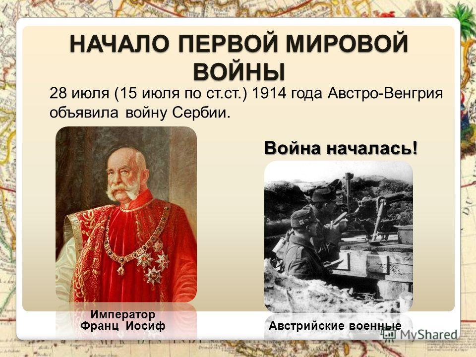 НАЧАЛО ПЕРВОЙ МИРОВОЙ ВОЙНЫ 28 июля (15 июля по ст.ст.) 1914 года Австро-Венгрия объявила войну Сербии. Император Франц Иосиф Австрийские военные Война началась!