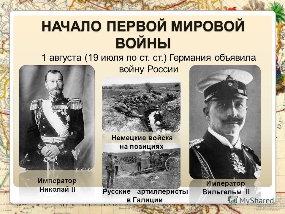 НАЧАЛО ПЕРВОЙ МИРОВОЙ ВОЙНЫ 1 августа (19 июля по ст. ст.) Германия объявила войну России Немецкие войска на позициях Русские артиллеристы в Галиции Император Вильгельм II Император Николай II
