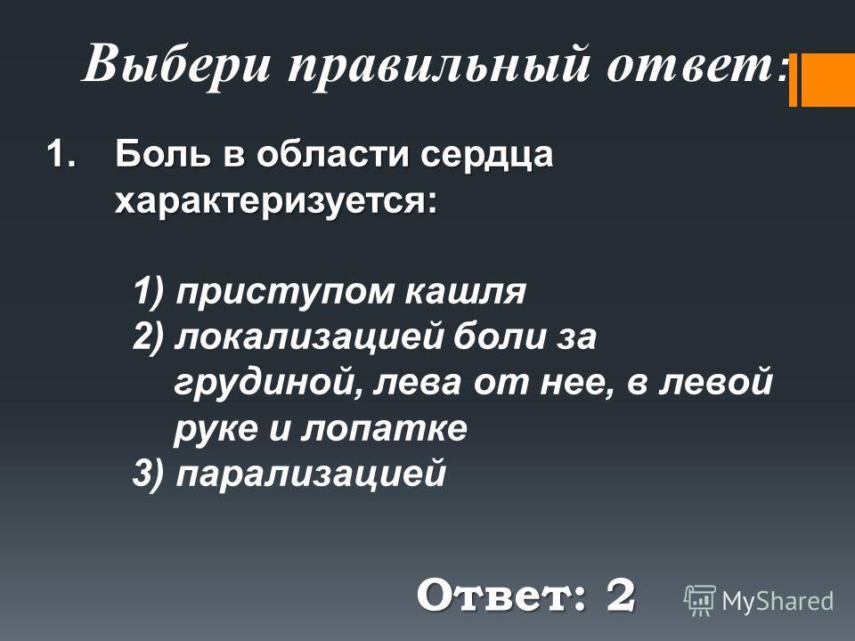 Ответ: 2 Выбери правильный ответ : 1.Боль в области сердца характеризуется: 1) приступом кашля 2) локализацией боли за грудиной, лева от нее, в левой руке и лопатке 3) парализацией