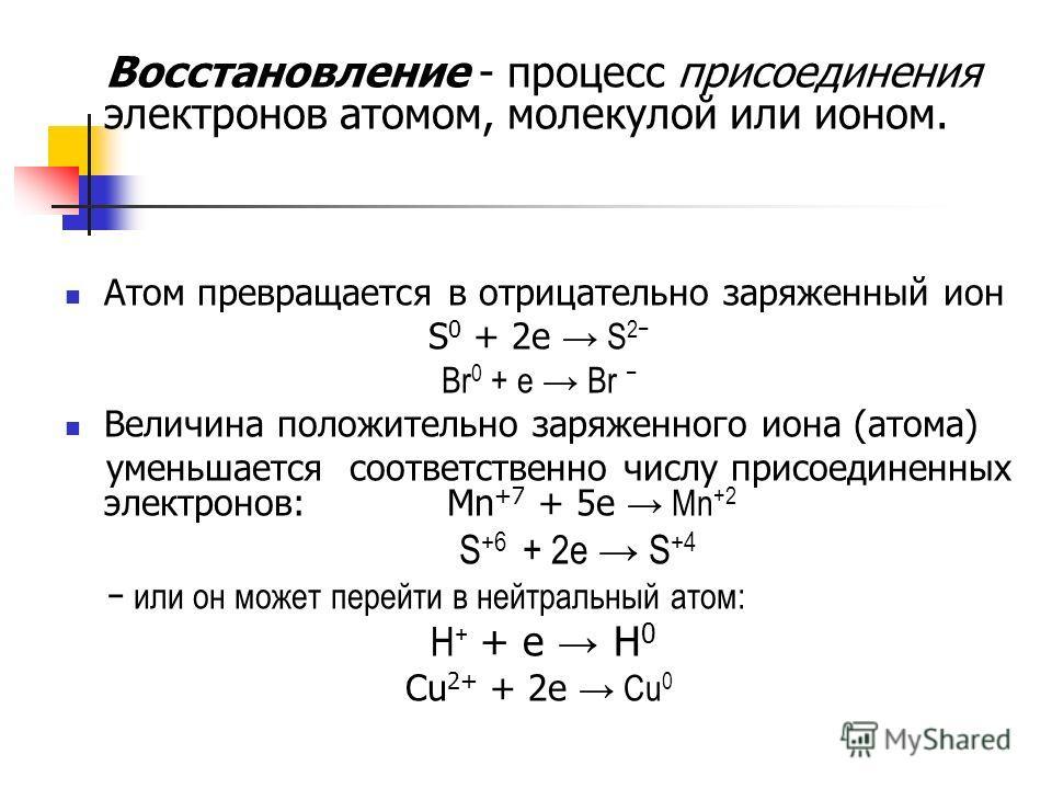 Восстановление - процесс присоединения электронов атомом, молекулой или ионом. Атом превращается в отрицательно заряженный ион S 0 + 2e S 2 Br 0 + e Br Величина положительно заряженного иона (атома) уменьшается соответственно числу присоединенных эле
