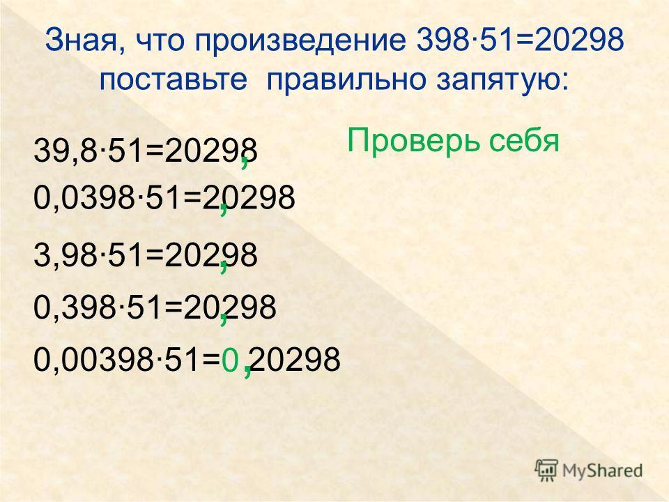 Зная, что произведение 398·51=20298 поставьте правильно запятую: 39,8·51=20298 0,0398·51=20298 3,98·51=20298 0,398·51=20298 0,00398·51= 20298,,,, 0,0, Проверь себя