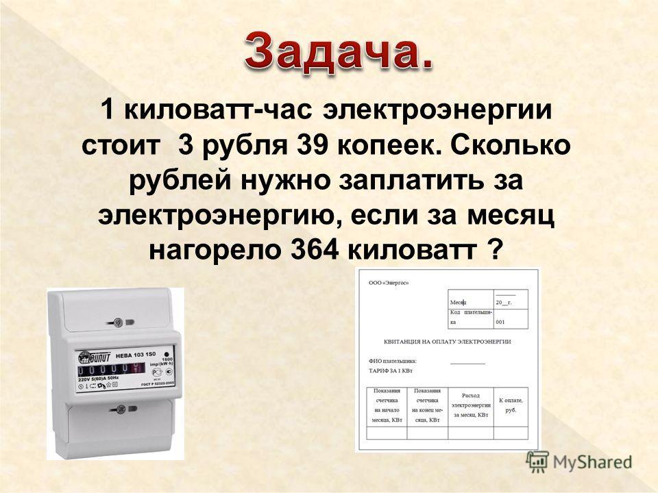 1 киловатт-час электроэнергии стоит 3 рубля 39 копеек. Сколько рублей нужно заплатить за электроэнергию, если за месяц нагорело 364 киловатт ?