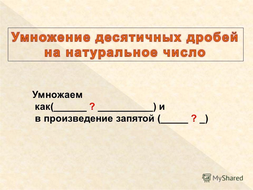Умножаем как(______ ? __________) и в произведение запятой (_____ ? _)