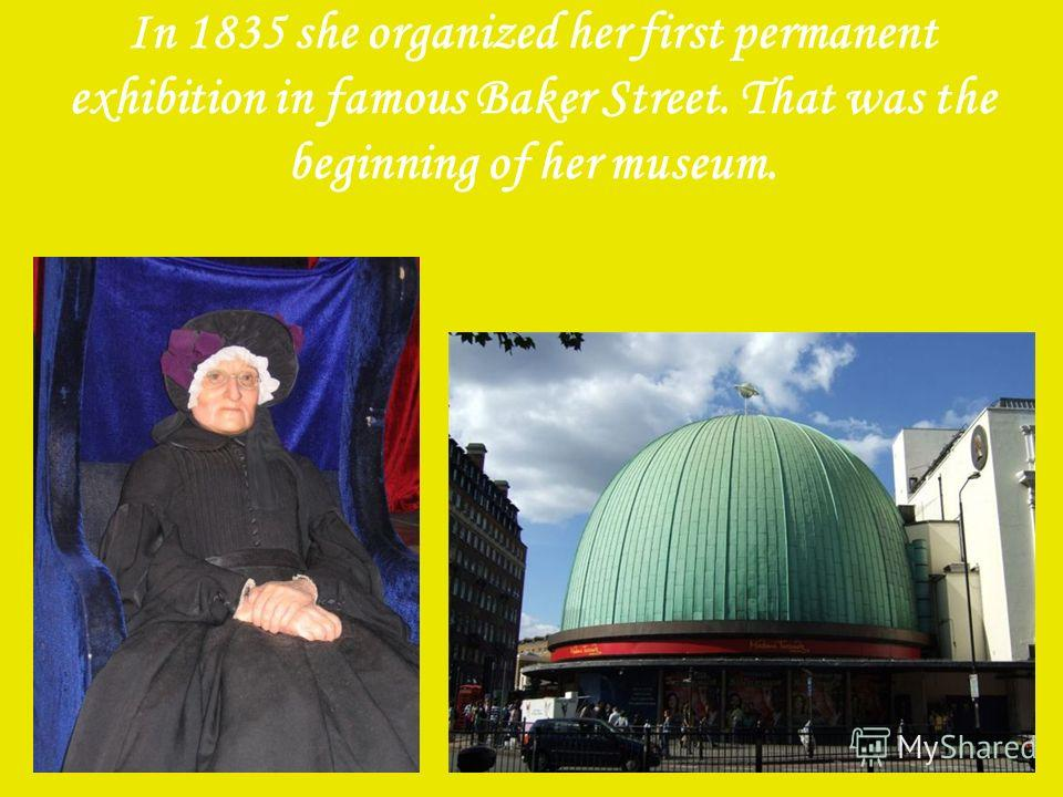 In 1835 she organized her first permanent exhibition in famous Baker Street. That was the beginning of her museum.