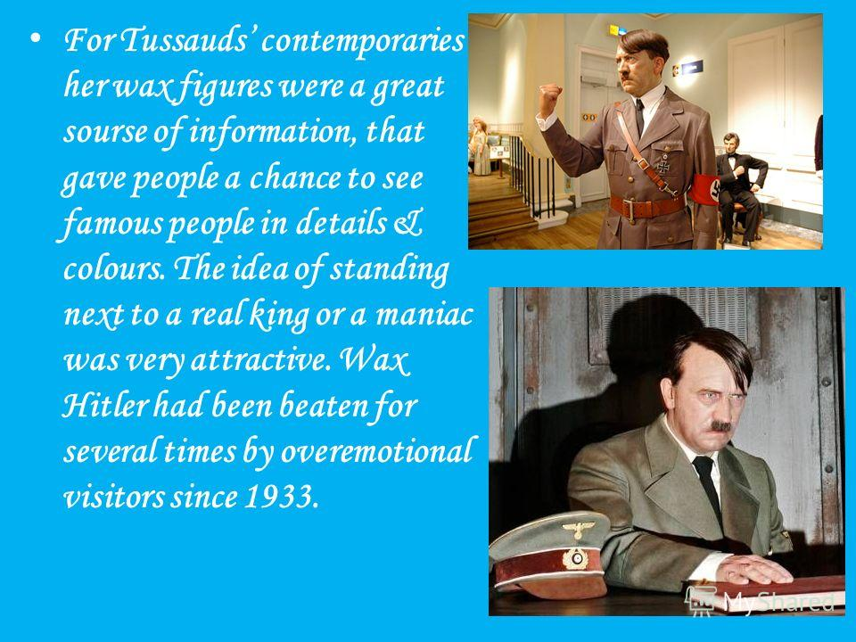 For Tussauds contemporaries her wax figures were a great sourse of information, that gave people a chance to see famous people in details & colours. The idea of standing next to a real king or a maniac was very attractive. Wax Hitler had been beaten