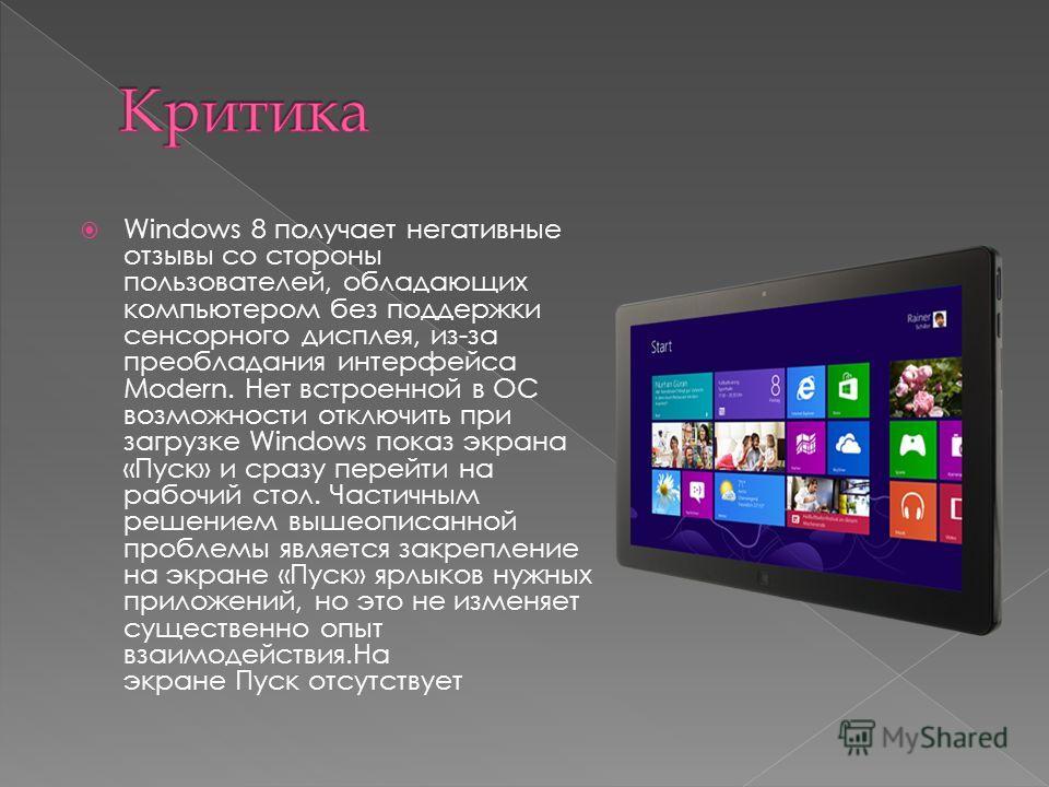 Windows 8 получает негативные отзывы со стороны пользователей, обладающих компьютером без поддержки сенсорного дисплея, из-за преобладания интерфейса Modern. Нет встроенной в ОС возможности отключить при загрузке Windows показ экрана «Пуск» и сразу п