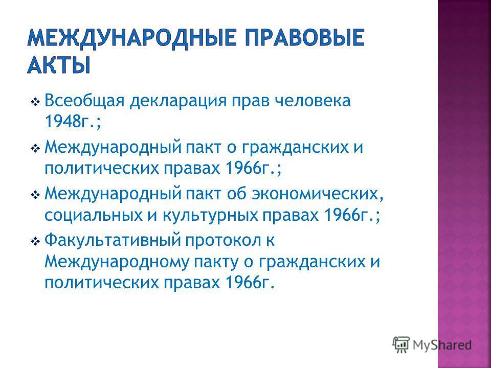 Всеобщая декларация прав человека 1948г.; Международный пакт о гражданских и политических правах 1966г.; Международный пакт об экономических, социальных и культурных правах 1966г.; Факультативный протокол к Международному пакту о гражданских и полити