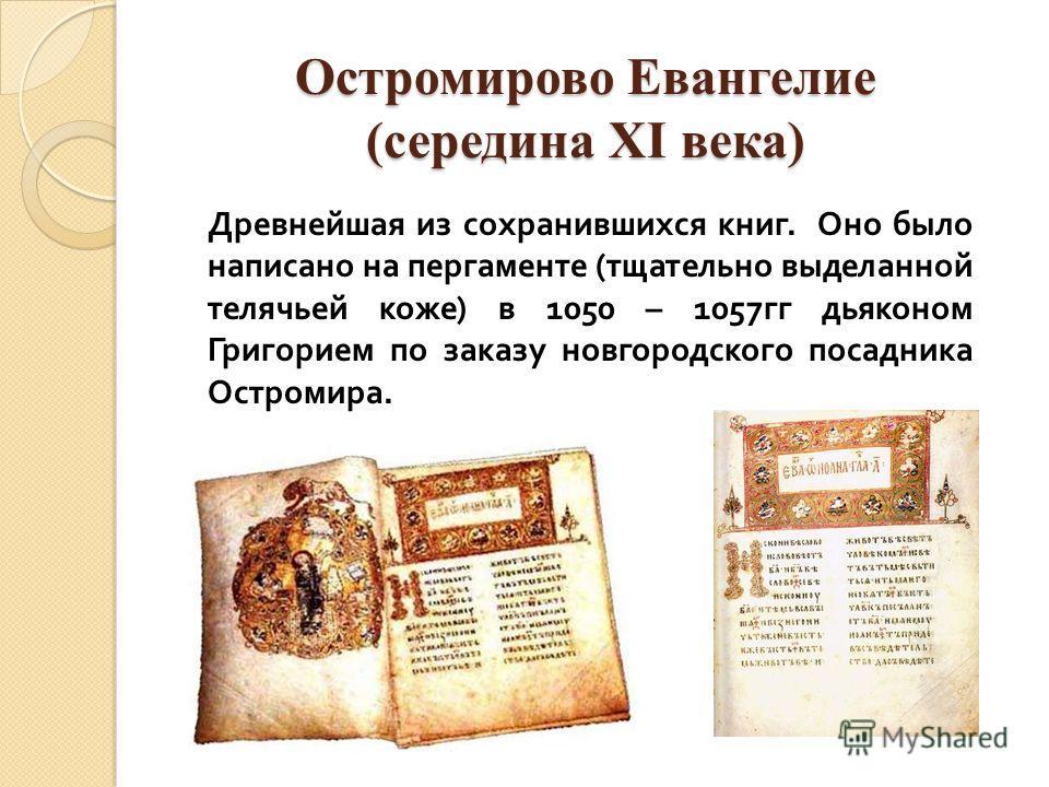 Остромирово Евангелие (середина XI века) Древнейшая из сохранившихся книг. Оно было написано на пергаменте ( тщательно выделанной телячьей коже ) в 1050 – 1057 гг дьяконом Григорием по заказу новгородского посадника Остромира.