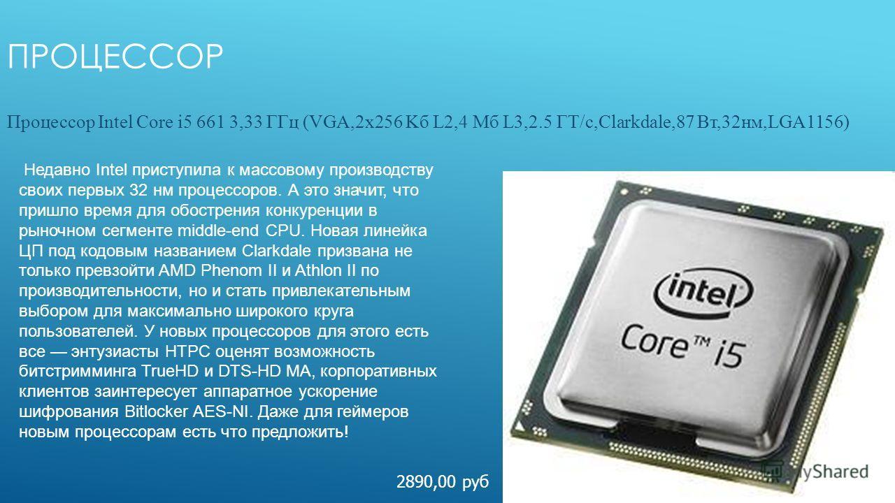 ПРОЦЕССОР Процессор Intel Core i5 661 3,33 ГГц (VGA,2х256 Kб L2,4 Мб L3,2.5 ГТ/с,Clarkdale,87 Вт,32нм,LGA1156) 2890,00 руб Недавно Intel приступила к массовому производству своих первых 32 нм процессоров. А это значит, что пришло время для обострения