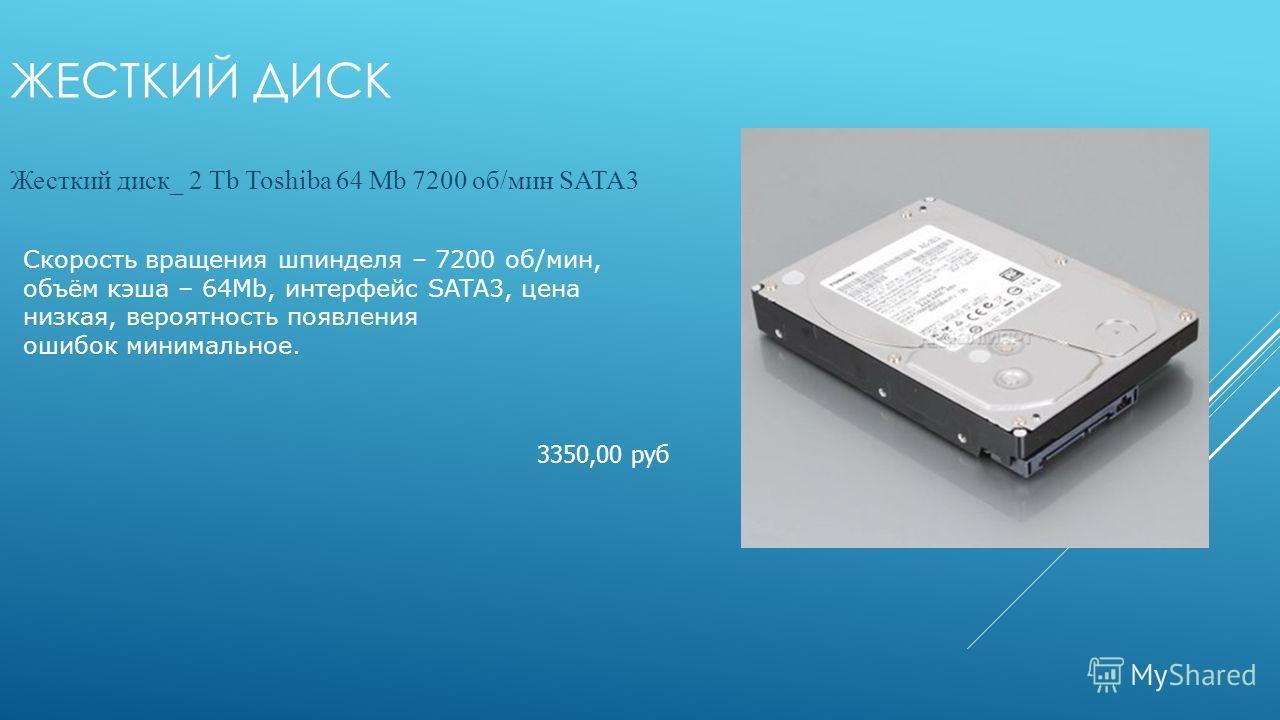 ЖЕСТКИЙ ДИСК Жесткий диск_ 2 Tb Toshiba 64 Mb 7200 об/мин SATA3 3350,00 руб Скорость вращения шпинделя – 7200 об/мин, объём кэша – 64Мb, интерфейс SATA3, цена низкая, вероятность появления ошибок минимальное.