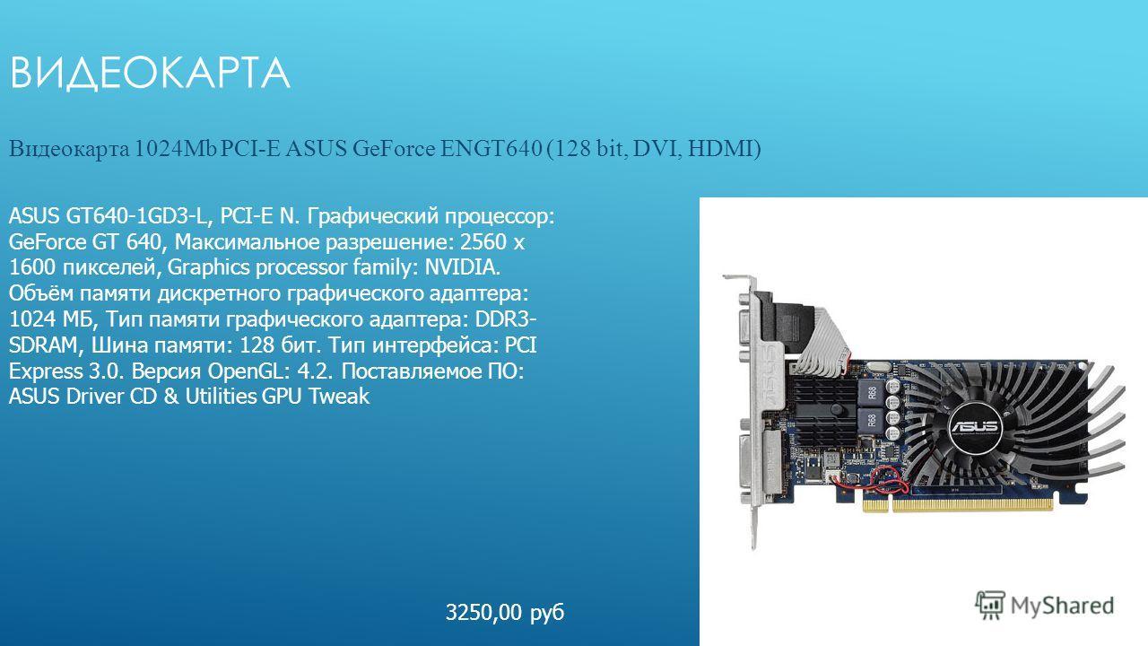 ВИДЕОКАРТА Видеокарта 1024Mb PCI-E ASUS GeForce ENGT640 (128 bit, DVI, HDMI) ASUS GT640-1GD3-L, PCI-E N. Графический процессор: GeForce GT 640, Максимальное разрешение: 2560 x 1600 пикселей, Graphics processor family: NVIDIA. Объём памяти дискретного
