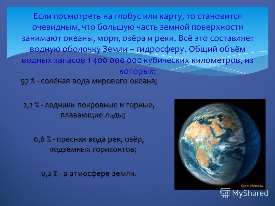 97 % - солёная вода мирового океана; 2,2 % - ледники покровные и горные, плавающие льды; 0,6 % - пресная вода рек, озёр, подземных горизонтов; 0,2 % - в атмосфере земли 0,2 % - в атмосфере земли. Если посмотреть на глобус или карту, то становится оче