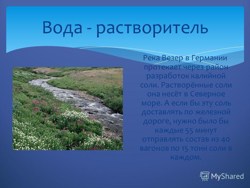 Вода - растворитель Река Везер в Германии протекает через район разработок калийной соли. Растворённые соли она несёт в Северное море. А если бы эту соль доставлять по железной дороге, нужно было бы каждые 55 минут отправлять состав из 40 вагонов по