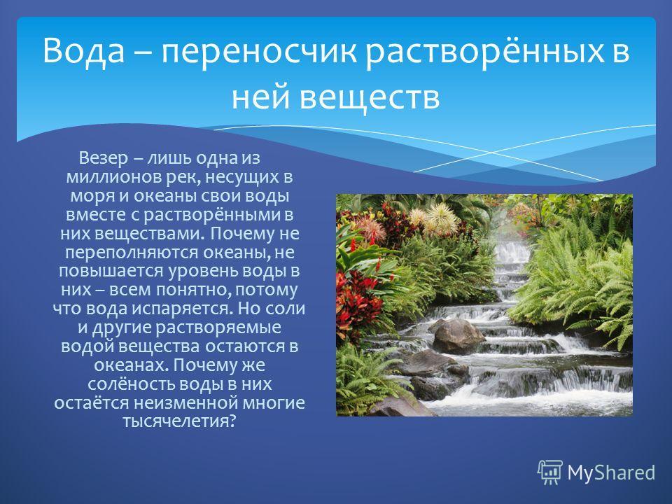 Вода – переносчик растворённых в ней веществ Везер – лишь одна из миллионов рек, несущих в моря и океаны свои воды вместе с растворёнными в них веществами. Почему не переполняются океаны, не повышается уровень воды в них – всем понятно, потому что во