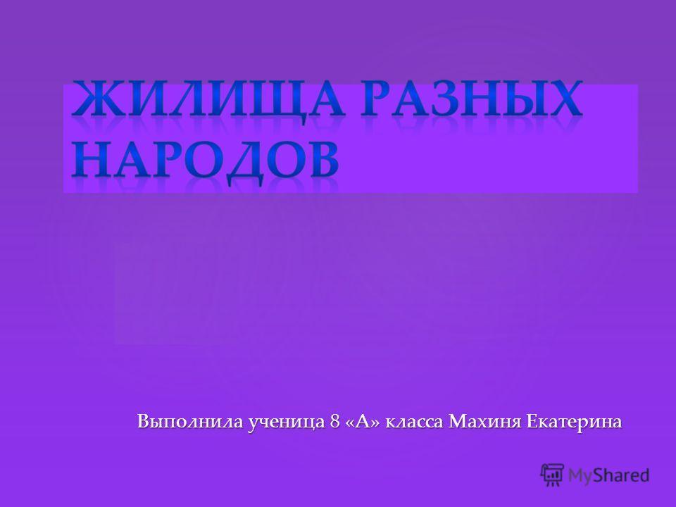 { Выполнила ученица 8 «А» класса Махиня Екатерина