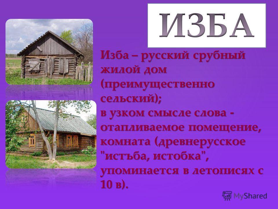 Изба – русский срубный жилой дом (преимущественно сельский); в узком смысле слова - отапливаемое помещение, комната (древнерусское