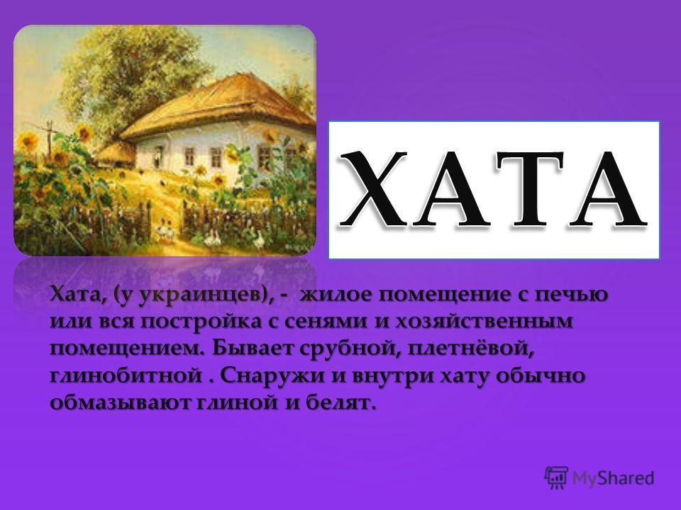 Хата, (у украинцев), - жилое помещение с печью или вся постройка с сенями и хозяйственным помещением. Бывает срубной, плетнёвой, глинобитной. Снаружи и внутри хату обычно обмазывают глиной и белят.