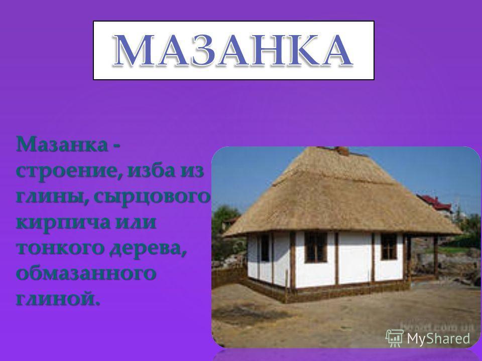 Мазанка - строение, изба из глины, сырцового кирпича или тонкого дерева, обмазанного глиной.