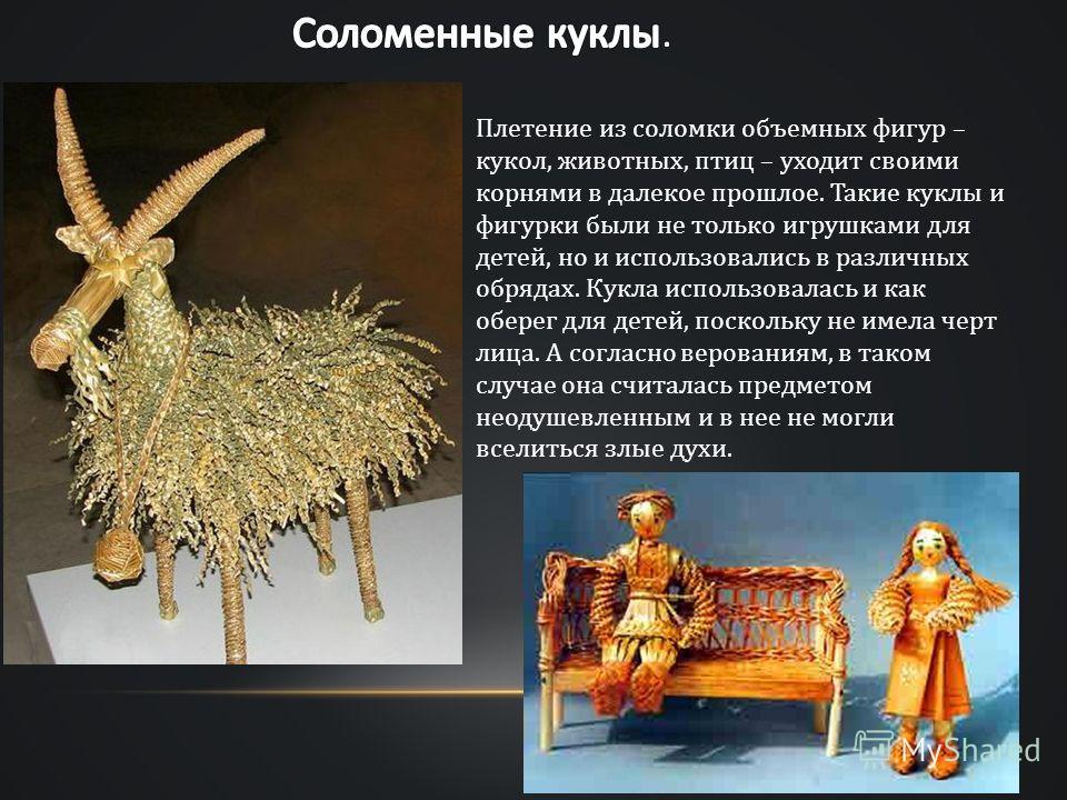 Плетение из соломки объемных фигур – кукол, животных, птиц – уходит своими корнями в далекое прошлое. Такие куклы и фигурки были не только игрушками для детей, но и использовались в различных обрядах. Кукла использовалась и как оберег для детей, поск