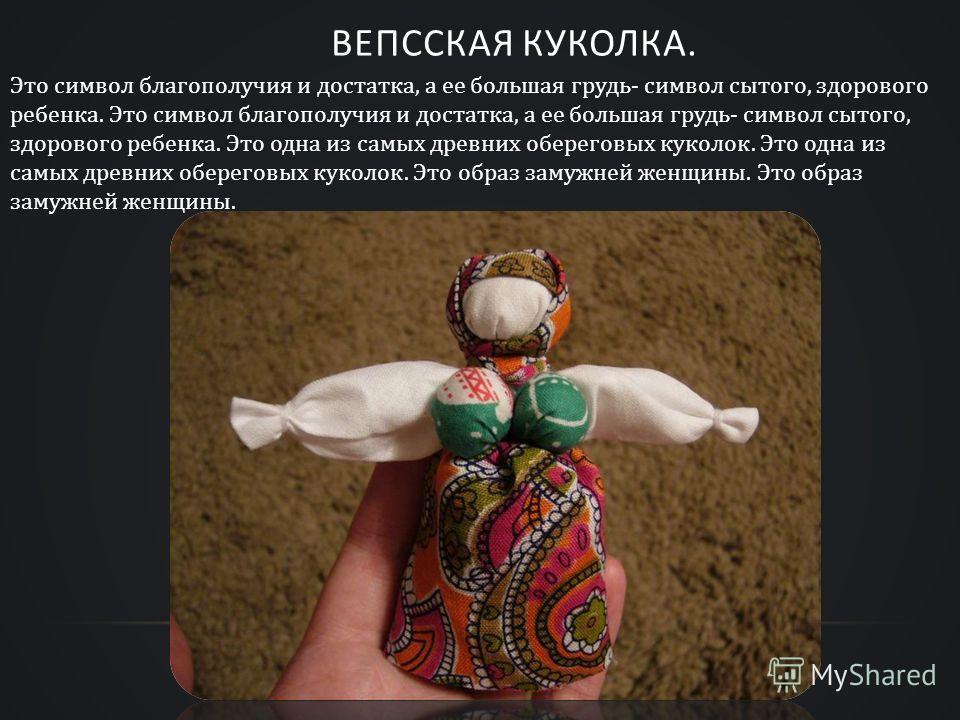 ВЕПССКАЯ КУКОЛКА. Это символ благополучия и достатка, а ее большая грудь- символ сытого, здорового ребенка. Это символ благополучия и достатка, а ее большая грудь- символ сытого, здорового ребенка. Это одна из самых древних обереговых куколок. Это од