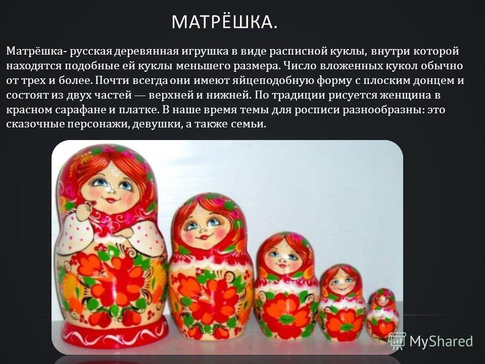МАТРЁШКА. Матрёшка- русская деревянная игрушка в виде расписной куклы, внутри которой находятся подобные ей куклы меньшего размера. Число вложенных кукол обычно от трех и более. Почти всегда они имеют яйцеподобную форму с плоским донцем и состоят из